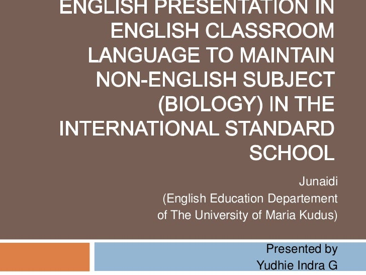 Promoting the Use of English Presentation in English Classroom Language to Maintain Non-English Subject (Biology) in the I...