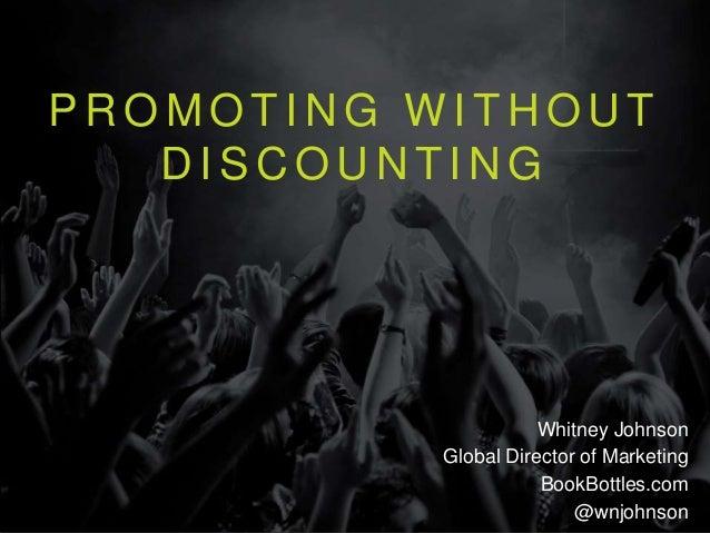 P R O M O T I N G W I T H O U T D I S C O U N T I N G Whitney Johnson Global Director of Marketing BookBottles.com @wnjohn...