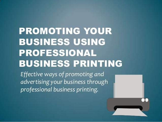 PROMOTING YOURBUSINESS USINGPROFESSIONALBUSINESS PRINTINGEffective ways of promoting andadvertising your business throughp...