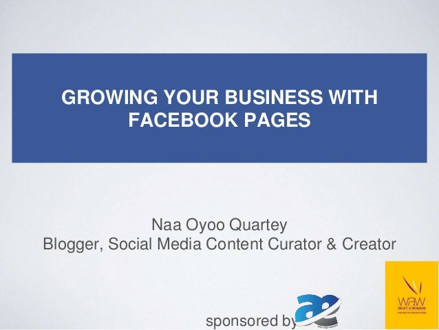 GROWING YOUR BUSINESS WITH FACEBOOK PAGES Naa Oyoo Quartey Blogger, Social Media Content Curator & Creator sponsored by