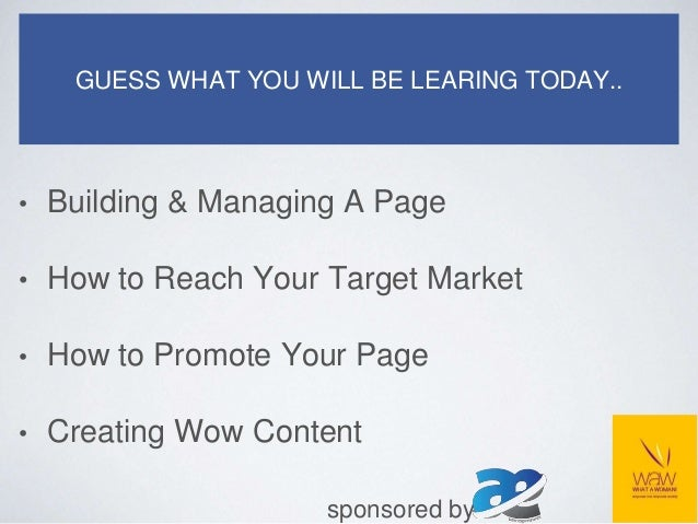 GUESS WHAT YOU WILL BE LEARING TODAY.. • Building & Managing A Page • How to Reach Your Target Market • How to Promote You...