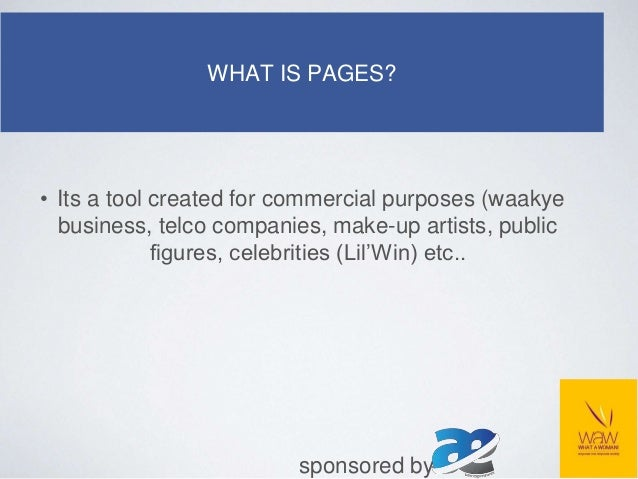 WHAT IS PAGES? • Its a tool created for commercial purposes (waakye business, telco companies, make-up artists, public fig...