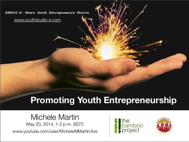 Promoting Youth Entrepreneurship STUDIO E: Where Youth Entrepreneurs Thrive Michele Martin May 20, 2014, 1-2 p.m. (EDT) ww...