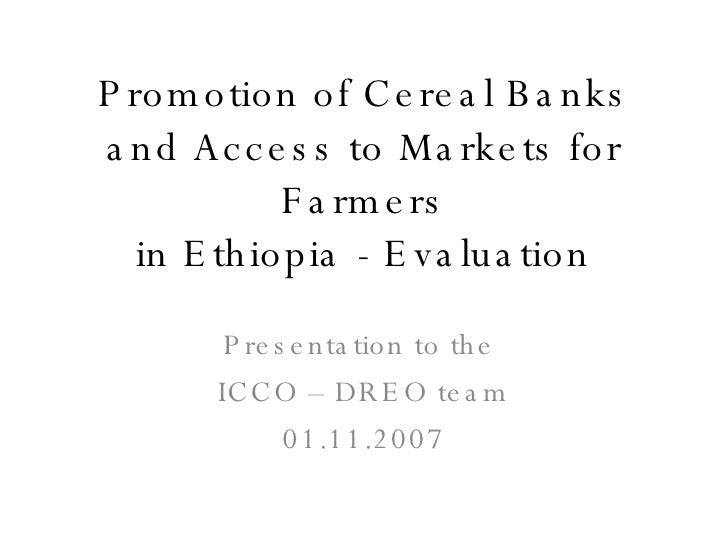 Promotion of Cereal Banks and Access to Markets for Farmers in Ethiopia - Evaluation Presentation to the  ICCO – DREO team...