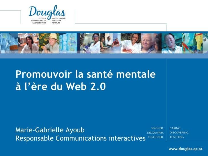 Promouvoir la santé mentale à l'ère du Web 2.0 Marie-Gabrielle Ayoub  Responsable Communications interactives