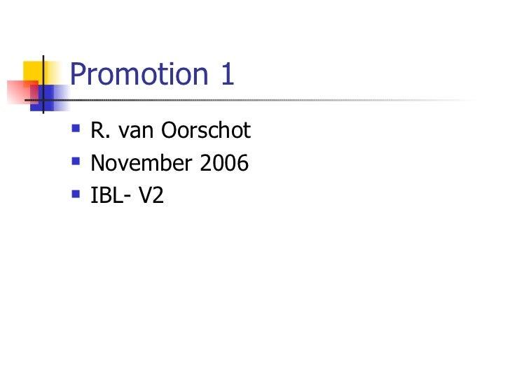 Promotion 1 <ul><li>R. van Oorschot </li></ul><ul><li>November 2006 </li></ul><ul><li>IBL- V2 </li></ul>