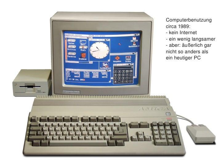 Computerbenutzung         circa1989:         keinInternet         einweniglangsamer         aber:äußerlichgar ...
