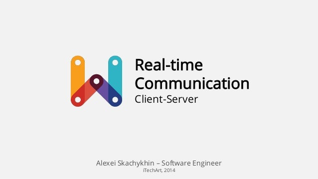 Real-time Communication Client-Server  Alexei Skachykhin – Software Engineer iTechArt, 2014