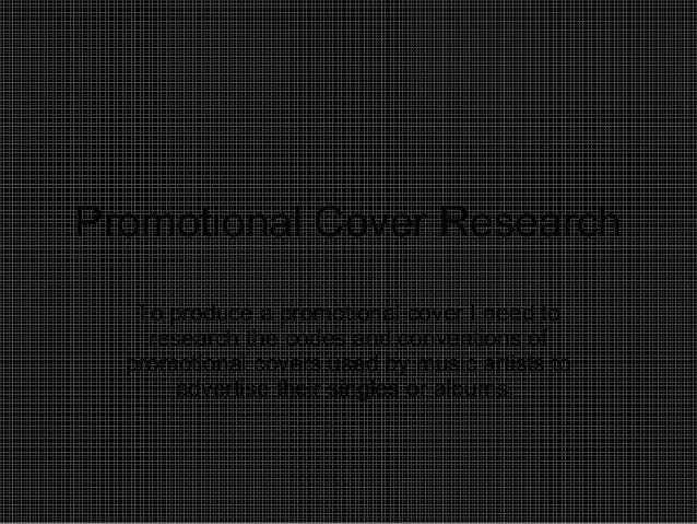 Promotional Cover Research To produce a promotional cover I need to research the codes and conventions of promotional cove...