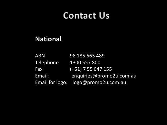 National ABN 98 185 665 489 Telephone 1300 557 800 Fax (+61) 7 55 647 155 Email: enquiries@promo2u.com.au Email for logo: ...