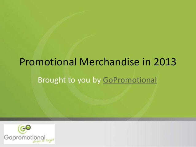 Promotional Merchandise in 2013 Brought to you by GoPromotional