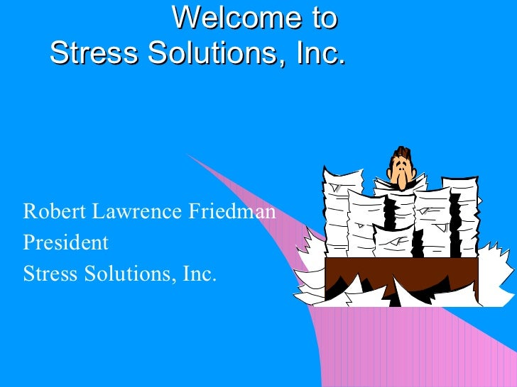 Robert Lawrence Friedman President Stress Solutions, Inc. Welcome to  Stress Solutions, Inc.
