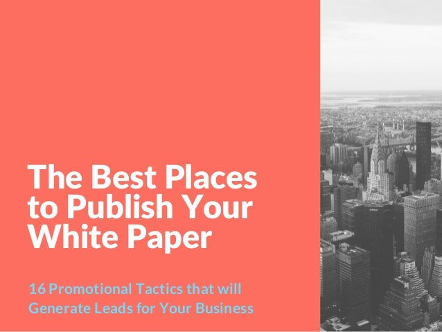 The Best Places to Publish Your White Paper 16 Promotional Tactics that will Generate Leads for Your Business