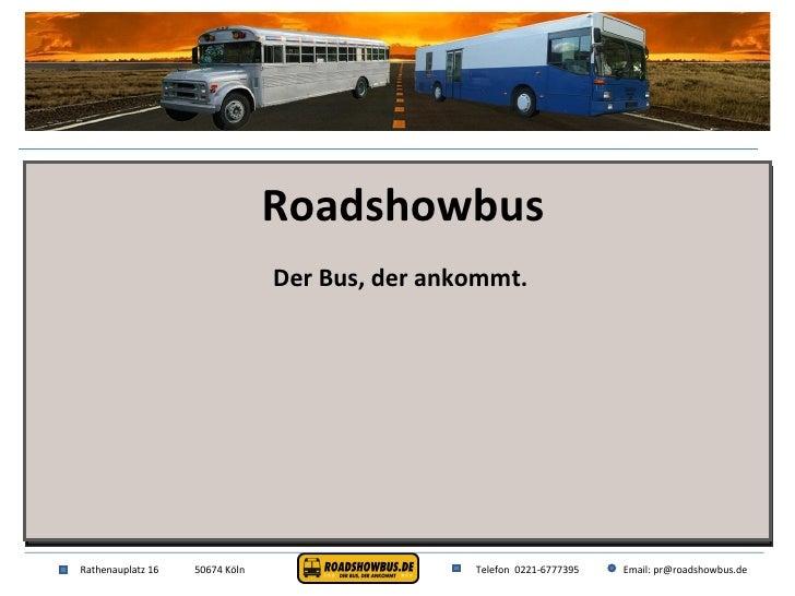 Rathenauplatz 16 50674 Köln Telefon  0221-6777395 Email: pr@roadshowbus.de Roadshowbus Der Bus, der ankommt.