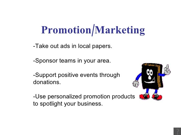Promotion/Marketing -Take out ads in local papers. -Sponsor teams in your area. -Support positive events through donations...