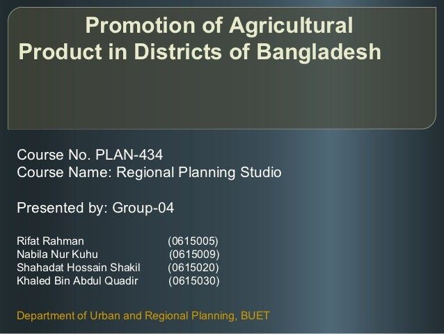 Promotion of AgriculturalProduct in Districts of BangladeshCourse No. PLAN-434Course Name: Regional Planning StudioPresent...