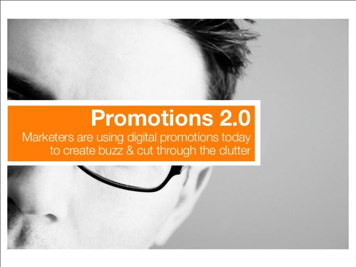 Promotions 2.0 Marketers are using digital promotions today     to create buzz & cut through the clutter