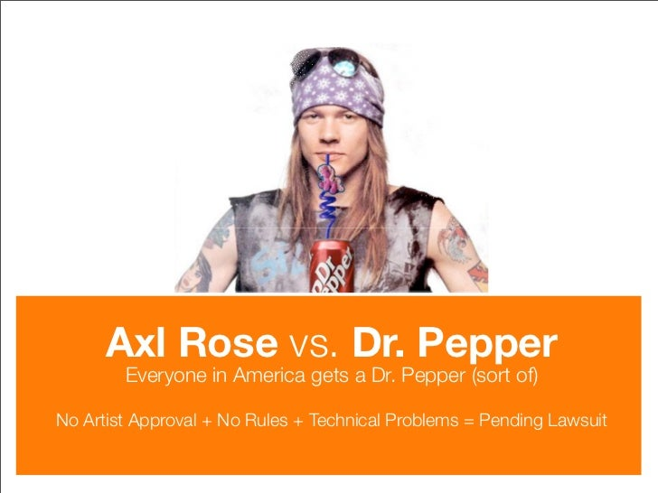 Axl Rose vs. Dr. Pepper         Everyone in America gets a Dr. Pepper (sort of)  No Artist Approval + No Rules + Technical...