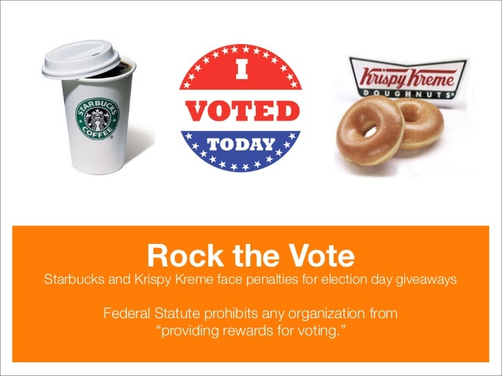 Rock the Vote Starbucks and Krispy Kreme face penalties for election day giveaways           Federal Statute prohibits any...
