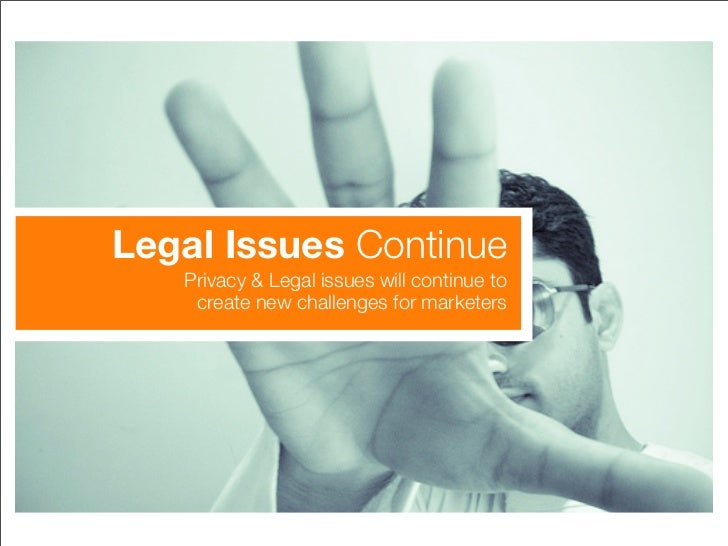 Legal Issues Continue    Privacy & Legal issues will continue to     create new challenges for marketers