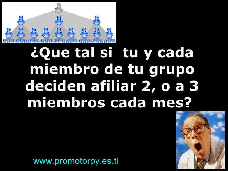 ¿Que tal si  tu y cada miembro de tu grupo deciden afiliar 2, o a 3 miembros cada mes?  www.promotorpy.es.tl