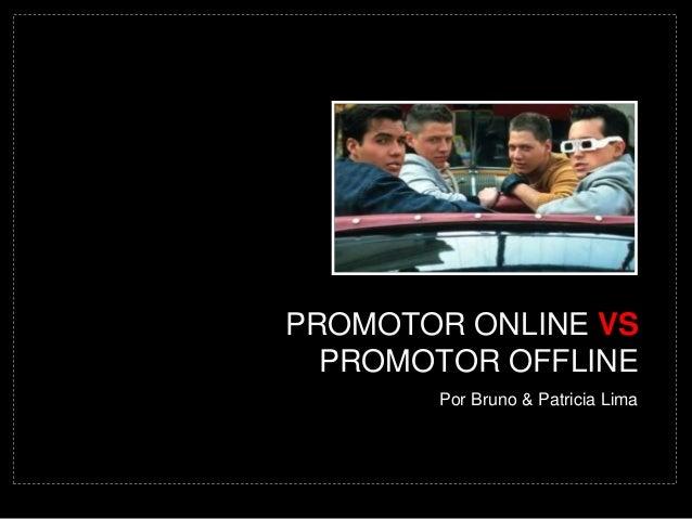PROMOTOR ONLINE VS  PROMOTOR OFFLINE  Por Bruno & Patricia Lima