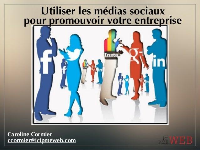Utiliser les médias sociaux pour promouvoir votre entreprise Caroline Cormier ccormier@icipmeweb.com