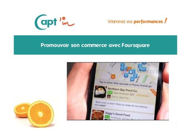 Vitaminez vos performances  Promouvoir son commerce avec Foursquare  Octobre 2013  Copie ou distribution interdite  !