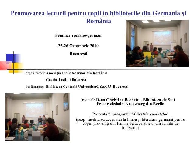 Promovarea lecturii pentru copii în bibliotecile din Germania şi România Invitată: D-na Christine Bornett – Biblioteca de ...