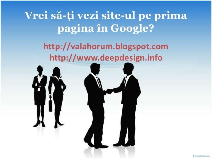 Vreisă-ţi vezi site-ulpeprima pagina în Google?<br />http://valahorum.blogspot.comhttp://www.deepdesign.info<br />