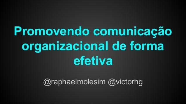 Promovendo comunicação organizacional de forma efetiva @raphaelmolesim @victorhg