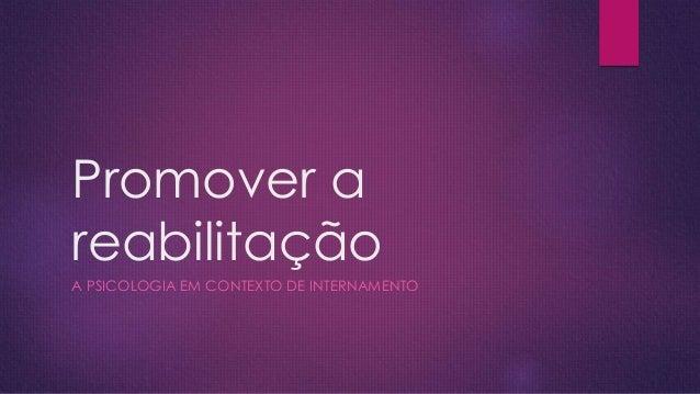 Promover a reabilitação A PSICOLOGIA EM CONTEXTO DE INTERNAMENTO