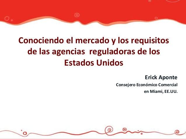 Conociendo el mercado y los requisitos  de las agencias reguladoras de los            Estados Unidos                      ...