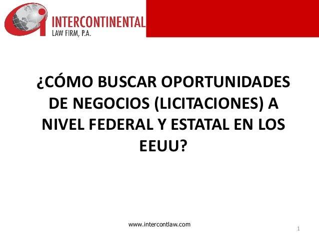 1 www.intercontlaw.com ¿CÓMO BUSCAR OPORTUNIDADES DE NEGOCIOS (LICITACIONES) A NIVEL FEDERAL Y ESTATAL EN LOS EEUU?