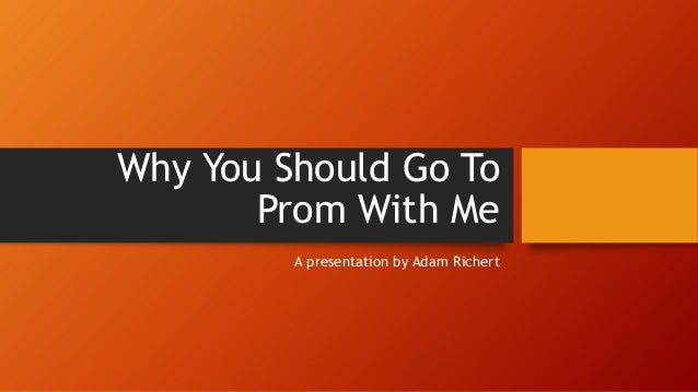 Why You Should Go To Prom With Me A presentation by Adam Richert