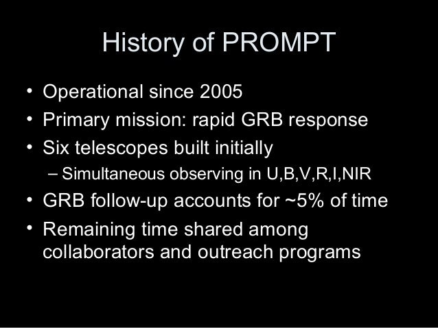History of PROMPT • Operational since 2005 • Primary mission: rapid GRB response • Six telescopes built initially – Simult...