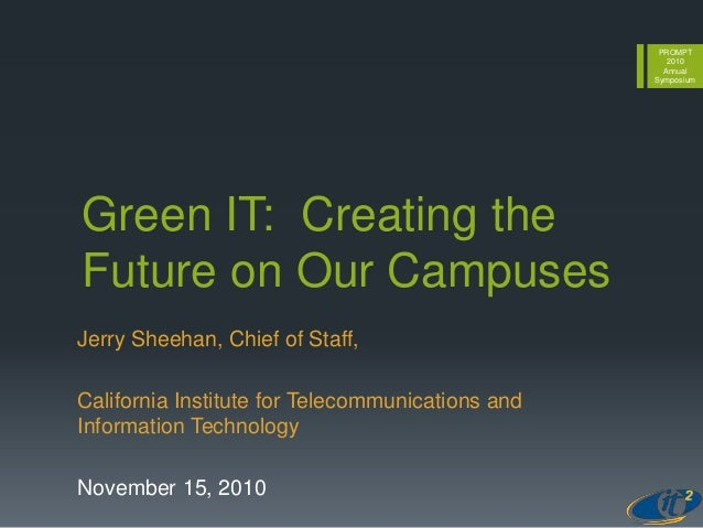 PROMPT 2010 Annual Symposium Green IT: Creating the Future on Our Campuses Jerry Sheehan, Chief of Staff, California Insti...