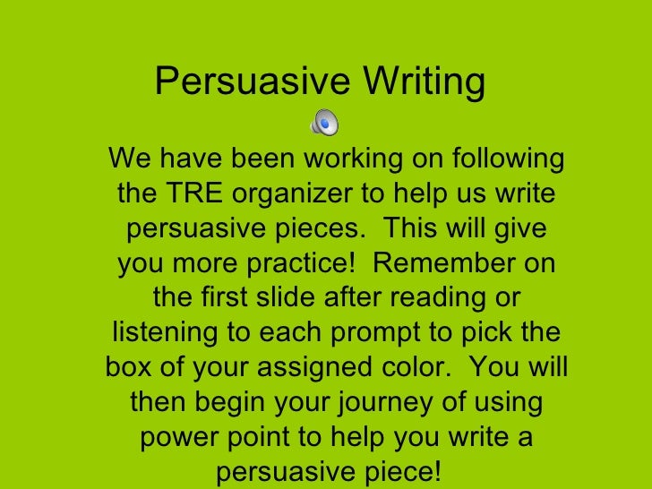 Persuasive Writing  We have been working on following the TRE organizer to help us write persuasive pieces.  This will giv...