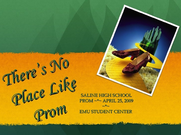 There's No  Place Like Prom SALINE HIGH SCHOOL PROM ~*~ APRIL 25, 2009 ~*~  EMU STUDENT CENTER