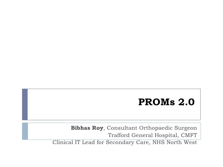 PROMs 2.0       Bibhas Roy, Consultant Orthopaedic Surgeon                      Trafford General Hospital, CMFTClinical IT...