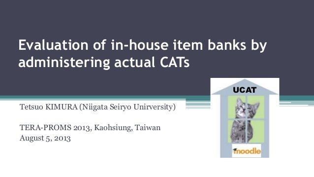 Evaluation of in-house item banks by administering actual CATs Tetsuo KIMURA (Niigata Seiryo Unirversity) TERA-PROMS 2013,...