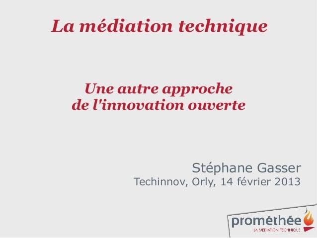 La médiation technique   Une autre approche  de linnovation ouverte                     Stéphane Gasser          Techinnov...