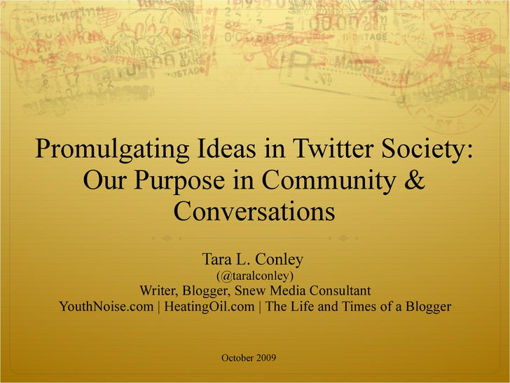Promulgating Ideas in Twitter Society: Our Purpose in Community & Conversations Tara L. Conley  (@taralconley) Writer, Blo...