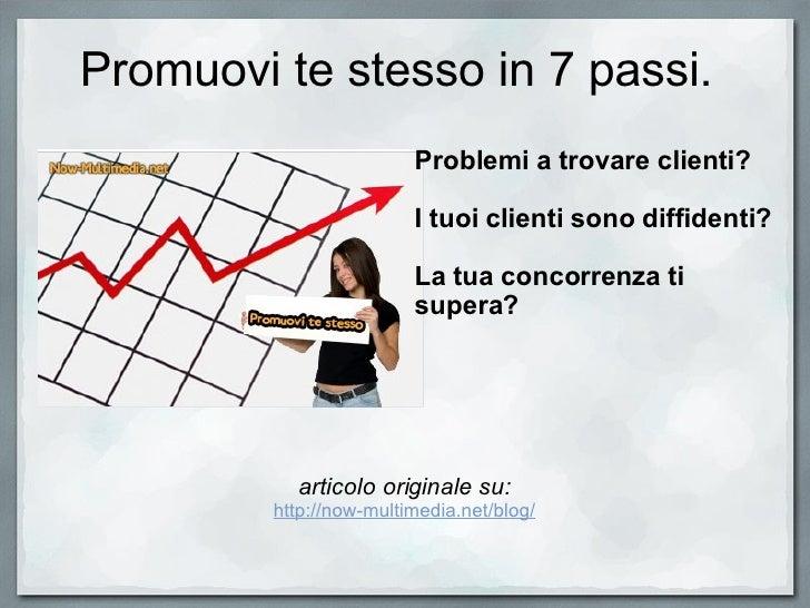 Promuovi te stesso in 7 passi. articolo originale su: http://now-multimedia.net/blog/ Problemi a trovare clienti?  I tuoi...