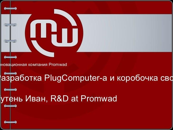 <ul>Инновационная компания  Promwad Разработка PlugComputer-а и коробочка свободы <li>Кутень Иван, R&D at Promwad </li></ul>