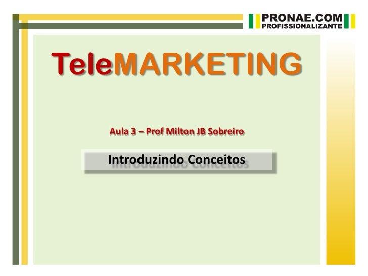 TeleMARKETING   Aula 3 – Prof Milton JB Sobreiro  Introduzindo Conceitos