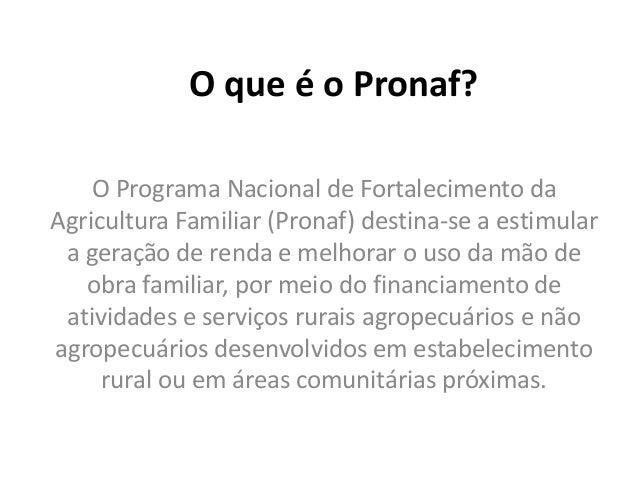 O que é o Pronaf? O Programa Nacional de Fortalecimento da Agricultura Familiar (Pronaf) destina-se a estimular a geração ...