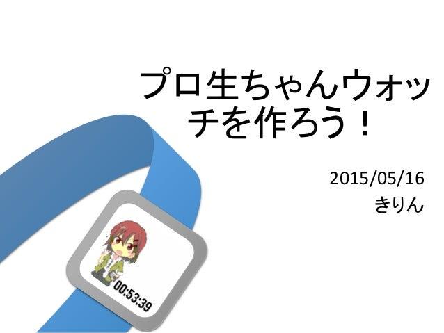 プロ生ちゃんウォッ チを作ろう! 2015/05/16 きりん