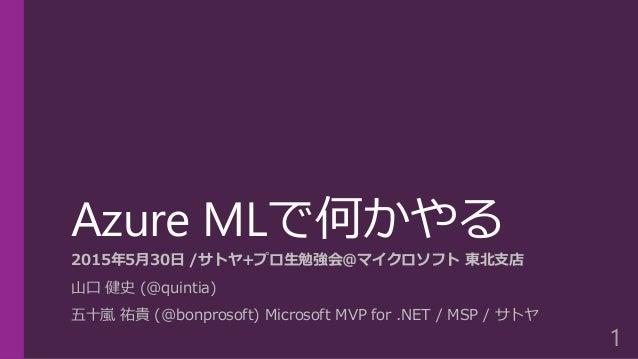 Azure MLで何かやる 2015年5月30日 /サトヤ+プロ生勉強会@マイクロソフト 東北支店 山口 健史 (@quintia) 五十嵐 祐貴 (@bonprosoft) Microsoft MVP for .NET / MSP / サトヤ...
