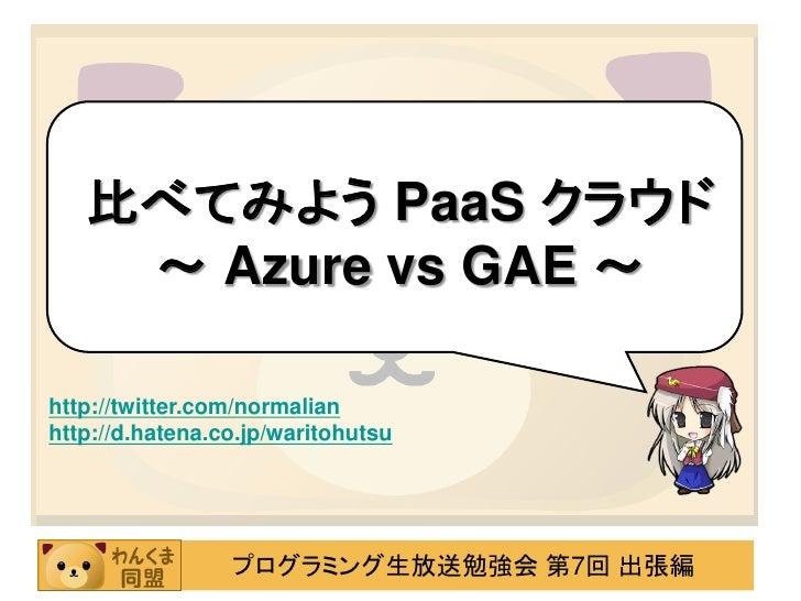 比べてみよう PaaS クラウド     ~ Azure vs GAE ~  http://twitter.com/normalian http://d.hatena.co.jp/waritohutsu                     ...